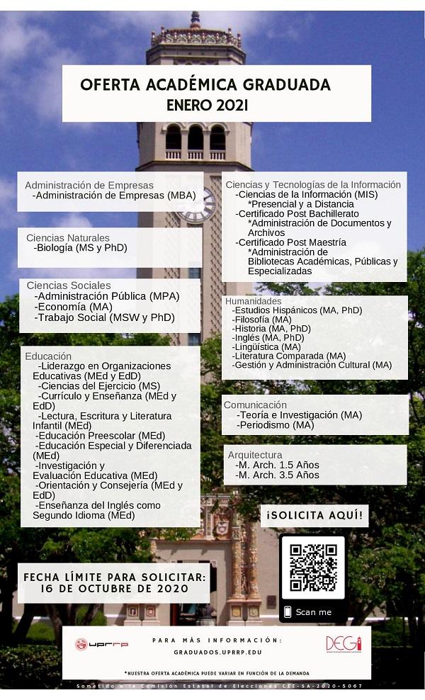 SOLICITUD DE ADMISIÓN A LOS PROGRAMAS GRADUADOS PARA ENERO 2021   Convocamos a todos los interesados en llevar a cabo estudios graduados en el Recinto de Río Piedras de la Universidad de Puerto Rico para que llenen la Solicitud de Admisión en la plataforma ApplyYourself en el siguiente enlace: https://app.applyyourself.com/?id=upr-grad.  La misma debe ser completada en todas sus partes, tomando en consideración los requisitos establecidos por cada uno de los programas graduados.  La fecha límite establecida para la radicación de la misma es el 16 de octubre de 2020.    Para mayor información, pueden consultar en la página del Decanato de Estudios Graduados e Investigación (DEGI), conectándose a: https://graduados.uprrp.edu.  Además, la Coordinadora de Admisiones Graduadas y Reclutamiento, María L. Castro Romero, podrá contestar tus dudas sobre el proceso (maria.castro19@upr.edu) y redirigirte al coordinador/a de tu área de interés.    Para poder atender a los interesados, hemos coordinado una serie de Orientaciones Virtuales sobre el proceso de Admisión y las ayudas económicas disponibles a través del Decanato de Estudios Graduados e Investigación (DEGI).  Todas serán en horario de 6:00-6:45 pm.     jueves, 10 de septiembre de 2020 martes, 15 de septiembre de 2020 jueves, 24 de septiembre de 2020 martes, 29 de septiembre de 2020 jueves, 8 de octubre de 2020  Debes completar el siguiente formulario: https://forms.gle/1VTgsoNBbYzoktyY8 para registrarte en la sesión en la que interesas participar.     Cualquier pregunta, no duden en comunicarse a estudiantil.degi@upr.edu.   ¡Te esperamos!